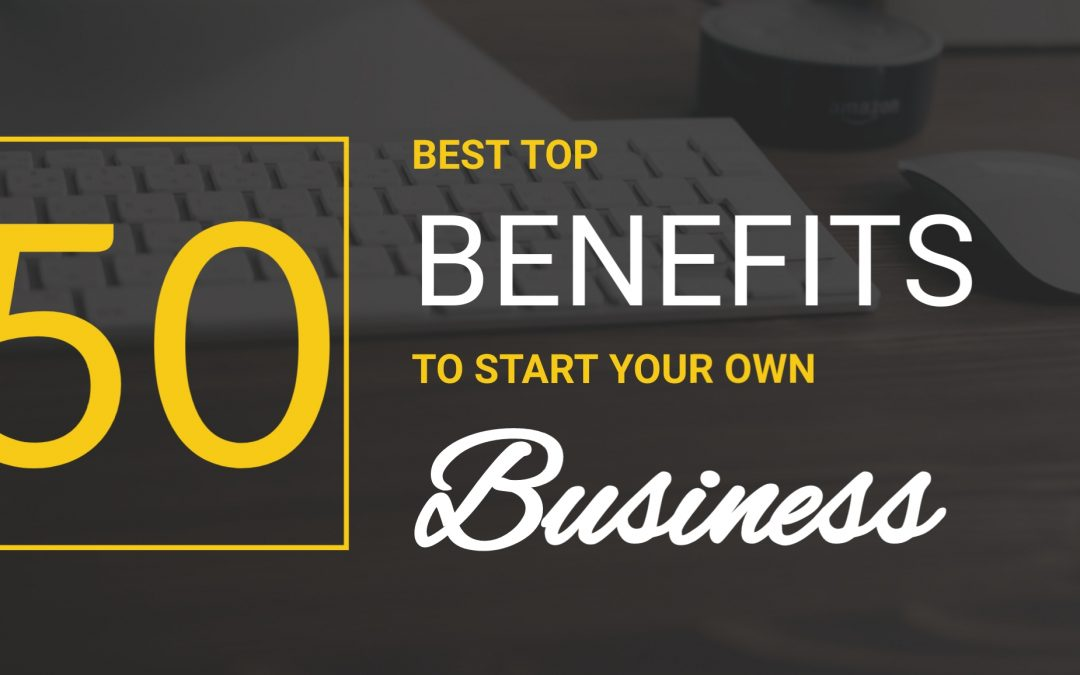 100 Benefits of Starting A Business